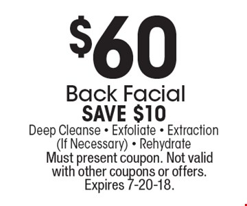 $60 Back Facial. Save $10. Deep Cleanse - Exfoliate - Extraction (If Necessary) - Rehydrate. Must present coupon. Not valid with other coupons or offers. Expires 7-20-18.