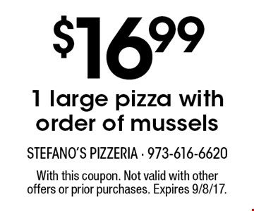 $16.99 1 large pizza with order of mussels. With this coupon. Not valid with other offers or prior purchases. Expires 9/8/17.