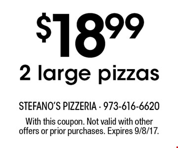 $18.992 large pizzas. With this coupon. Not valid with other offers or prior purchases. Expires 9/8/17.