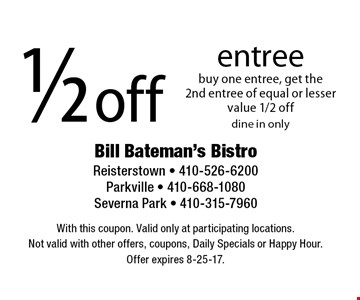 1/2 off entree. Buy one entree, get the 2nd entree of equal or lesser value 1/2 off. Dine in only. With this coupon. Valid only at participating locations. Not valid with other offers, coupons, Daily Specials or Happy Hour. Offer expires 8-25-17.