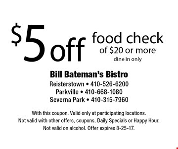 $5 off food check of $20 or more, dine in only. With this coupon. Valid only at participating locations. Not valid with other offers, coupons, Daily Specials or Happy Hour. Not valid on alcohol. Offer expires 8-25-17.