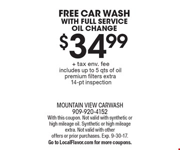 Free car wash with Full service oil change $34.99 + tax env. fee. Includes up to 5 qts of oil. Premium filters extra14-pt inspection. With this coupon. Not valid with synthetic or high mileage oil. Synthetic or high mileage extra. Not valid with other offers or prior purchases. Exp. 9-30-17. Go to LocalFlavor.com for more coupons.