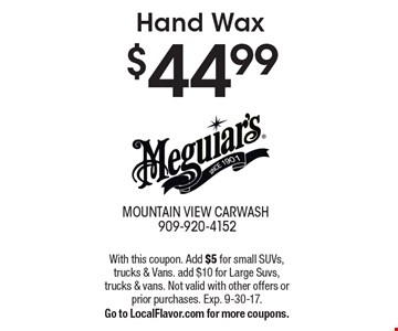 $44.99 Hand Wax. With this coupon. Add $5 for small SUVs, trucks & Vans. add $10 for Large Suvs, trucks & vans. Not valid with other offers or prior purchases. Exp. 9-30-17. Go to LocalFlavor.com for more coupons.