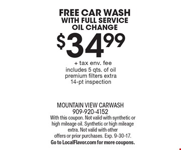Free car wash with Full service oil change $34.99 + tax env. fee. Includes 5 qts. of oil premium filters extra. 14-pt inspection. With this coupon. Not valid with synthetic or high mileage oil. Synthetic or high mileage extra. Not valid with other offers or prior purchases. Exp. 9-30-17.Go to LocalFlavor.com for more coupons.