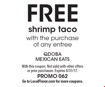 FREE shrimp taco with the purchase of any entree. With this coupon. Not valid with other offers or prior purchases. Expires 8/31/17. PROMO 062 Go to LocalFlavor.com for more coupons.