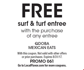 FREE surf & turf entree with the purchase of any entree. With this coupon. Not valid with other offers or prior purchases. Expires 8/31/17. PROMO 061 Go to LocalFlavor.com for more coupons.