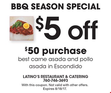 BBQ SEASON SPECIAL- $5 off $50 purchase best carne asada and pollo asada in Escondido. With this coupon. Not valid with other offers. Expires 8/18/17.