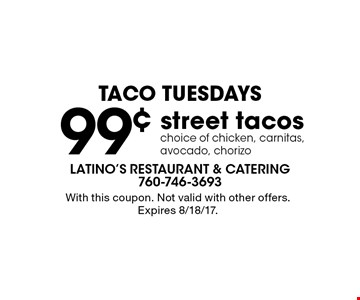 taco Tuesdays 99¢ street tacos choice of chicken, carnitas, avocado, chorizo. With this coupon. Not valid with other offers. Expires 8/18/17.