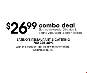 $26.99 combo deal 2lbs. carne asada, 2lbs. rice & beans, 2lbs. salsa, 3 dozen tortillas. With this coupon. Not valid with other offers. Expires 8/18/17.