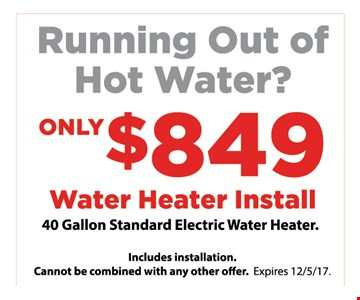 Running out of Hot water  $849 water heater install- 40 Gallon standard electric water heater
