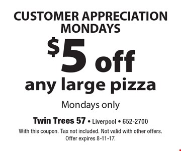 CUSTOMER APPRECIATION MONDAYS: $5 off any large pizza. Mondays only. With this coupon. Tax not included. Not valid with other offers. Offer expires 8-11-17.