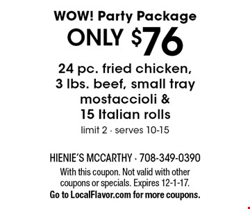 WOW! Party Package ONLY $76. ONLY $76 24 pc. fried chicken, 3 lbs. beef, small tray mostaccioli & 15 Italian rolls. Limit 2 - serves 10-15. With this coupon. Not valid with other coupons or specials. Expires 12-1-17.Go to LocalFlavor.com for more coupons.