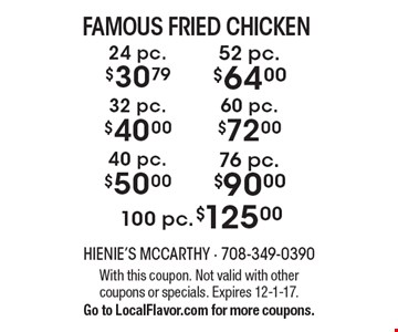 $30.79 24 pc. famous fried chicken OR $40.00 32 pc. famous fried chicken OR $50.00 40 pc. famous fried chicken OR $64.00 52 pc. famous fried chicken OR $72.00 famous fried chicken 60 pc. OR $90.00 76 pc. famous fried chicken OR $125.00 100 pc. famous fried chicken. With this coupon. Not valid with other coupons or specials. Expires 12-1-17. Go to LocalFlavor.com for more coupons.