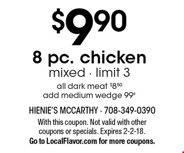 $9.90 8 pc. chicken, mixed. Limit 3. All dark meat $8.50, add medium wedge 99¢. With this coupon. Not valid with other coupons or specials. Expires 2-2-18. Go to LocalFlavor.com for more coupons.