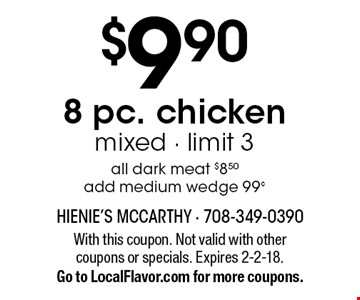 $9.90 8 pc. chicken, mixed - limit 3, all dark meat $8.50. Add medium wedge 99¢. With this coupon. Not valid with other coupons or specials. Expires 2-2-18. Go to LocalFlavor.com for more coupons.