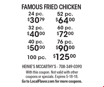 Famous Fried Chicken - $125.00 for 100 pc., $90.00 for 76 pc., $50.00 for 40 pc., $72.00 for 60 pc., $40.00 for 32 pc., $64.00 for 52 pc., $30.79 for 24 pc. With this coupon. Not valid with other coupons or specials. Expires 5-18-18. Go to LocalFlavor.com for more coupons.
