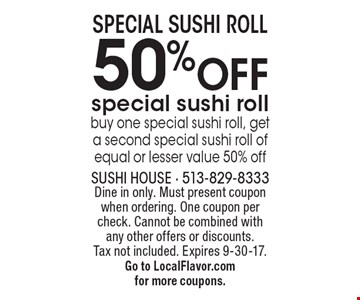 50% OFF special sushi roll buy one special sushi roll, get a second special sushi roll of equal or lesser value 50% off. Dine in only. Must present coupon when ordering. One coupon per check. Cannot be combined with any other offers or discounts. Tax not included. Expires 9-30-17. Go to LocalFlavor.com for more coupons.