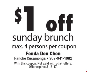 $1 off sunday brunch max. 4 persons per coupon. With this coupon. Not valid with other offers. Offer expires 8-18-17.
