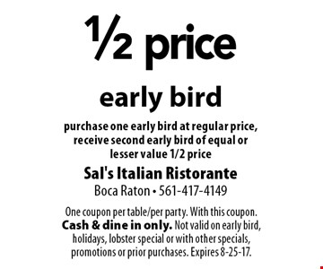 1/2 price early bird. Purchase one early bird at regular price, receive second early bird of equal or lesser value 1/2 price. One coupon per table/per party. With this coupon. Cash & dine in only. Not valid on early bird, holidays, lobster special or with other specials, promotions or prior purchases. Expires 8-25-17.