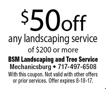 $50 off any landscaping service of $200 or more. With this coupon. Not valid with other offers or prior services. Offer expires 8-18-17.