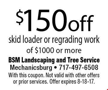 $150 off skid loader or regrading work of $1000 or more. With this coupon. Not valid with other offers or prior services. Offer expires 8-18-17.