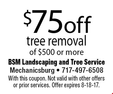 $75 off tree removal of $500 or more. With this coupon. Not valid with other offers or prior services. Offer expires 8-18-17.