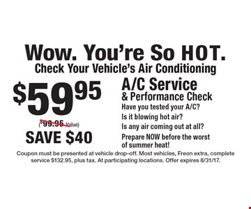 Wow. You're So HOT. Check Your Vehicle's Air Conditioning $59.95 A/C Service& Performance Check Have you tested your A/C?Is it blowing hot air?Is any air coming out at all? Prepare NOW before the worst of summer heat! ($99.95 Value) save $40. Coupon must be presented at vehicle drop-off. Most vehicles, Freon extra, complete service $132.95, plus tax. At participating locations. Offer expires 8/31/17.