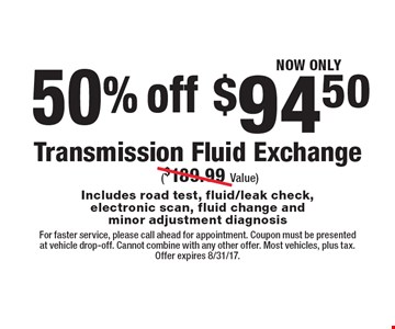 50% off NOW ONLY $94.50 Transmission Fluid Exchange ($189.99 Value) Includes road test, fluid/leak check,electronic scan, fluid change and minor adjustment diagnosis. For faster service, please call ahead for appointment. Coupon must be presented at vehicle drop-off. Cannot combine with any other offer. Most vehicles, plus tax. Offer expires 8/31/17.