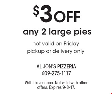 $3 Off any 2 large pies not valid on Friday pickup or delivery only. With this coupon. Not valid with other offers. Expires 9-8-17.