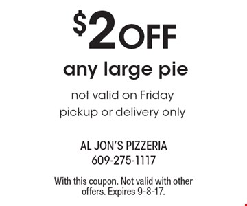$2 Off any large pie not valid on Friday pickup or delivery only. With this coupon. Not valid with other offers. Expires 9-8-17.