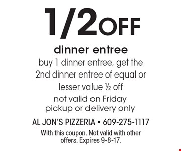 1/2 Off dinner entreebuy 1 dinner entree, get the2nd dinner entree of equal or lesser value 1/2 off not valid on Friday pickup or delivery only. With this coupon. Not valid with other offers. Expires 9-8-17.