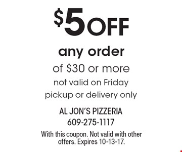 $5 Off any order of $30 or more not valid on Friday pickup or delivery only. With this coupon. Not valid with other offers. Expires 10-13-17.