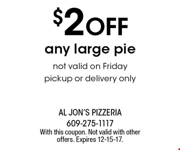 $2 off any large pie. Not valid on Friday. Pickup or delivery only. With this coupon. Not valid with other offers. Expires 12-15-17.