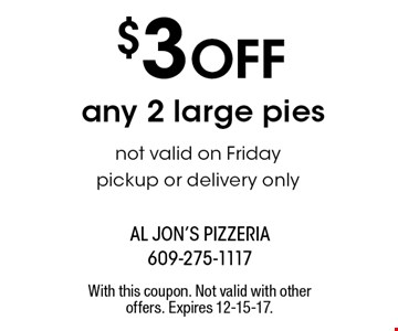 $3 off any 2 large pies. Not valid on Friday. Pickup or delivery only. With this coupon. Not valid with other offers. Expires 12-15-17.