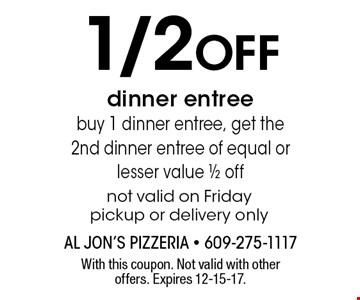 1/2 off dinner entree. Buy 1 dinner entree, get the 2nd dinner entree of equal or lesser value 1/2 off. Not valid on Friday. Pickup or delivery only. With this coupon. Not valid with other offers. Expires 12-15-17.