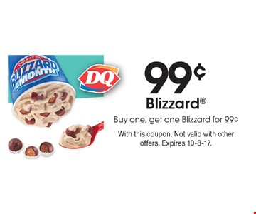 99¢ Blizzard Buy one, get one Blizzard for 99¢. With this coupon. Not valid with other offers. Expires 10-8-17.