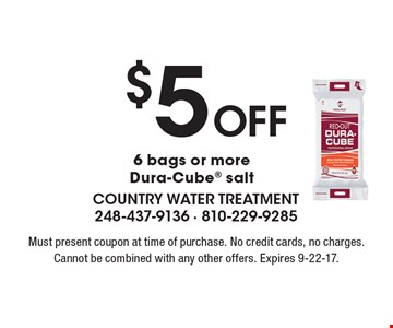 $5 off 6 bags or more Dura-Cube® salt. Must present coupon at time of purchase. No credit cards, no charges. Cannot be combined with any other offers. Expires 9-22-17.