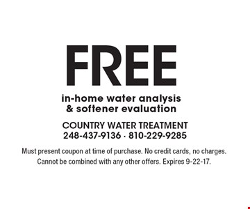 Free in-home water analysis & softener evaluation. Must present coupon at time of purchase. No credit cards, no charges. Cannot be combined with any other offers. Expires 9-22-17.