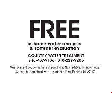 Free in-home water analysis & softener evaluation. Must present coupon at time of purchase. No credit cards, no charges. Cannot be combined with any other offers. Expires 10-27-17.