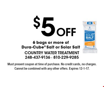 $5 off 6 bags or more of Dura-Cube Salt or Solar Salt. Must present coupon at time of purchase. No credit cards, no charges. Cannot be combined with any other offers. Expires 12-1-17.