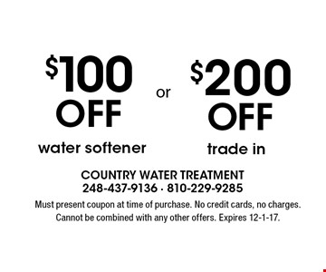$200 Off trade in OR $100 Off water softener. Must present coupon at time of purchase. No credit cards, no charges. Cannot be combined with any other offers. Expires 12-1-17.