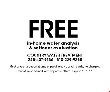 Free in-home water analysis & softener evaluation. Must present coupon at time of purchase. No credit cards, no charges. Cannot be combined with any other offers. Expires 12-1-17.