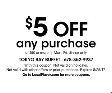 $5 OFF any purchase of $50 or more. Mon.-Fri. dinner only. With this coupon. Not valid on holidays.Not valid with other offers or prior purchases. Expires 8/25/17. Go to LocalFlavor.com for more coupons.