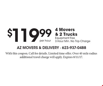 $119.99 4 Movers & 2 Trucks Equipment Fee 3 Hour Min. No Trip Charge. With this coupon. Call for details. Limited time offer. Over 40 mile radius additional travel charge will apply. Expires 8/11/17.