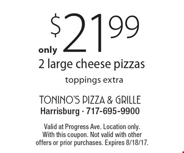 $21.99 2 large cheese pizzastoppings extra. Valid at Progress Ave. Location only.With this coupon. Not valid with other offers or prior purchases. Expires 8/18/17.