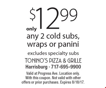 $12.99 any 2 cold subs,wraps or panini excludes specialty subs. Valid at Progress Ave. Location only.With this coupon. Not valid with other offers or prior purchases. Expires 8/18/17.