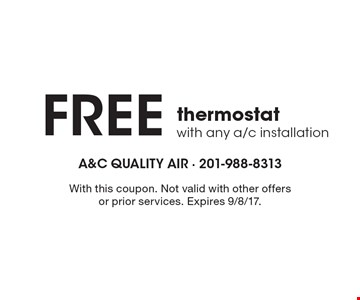 FREE thermostat with any a/c installation. With this coupon. Not valid with other offers or prior services. Expires 9/8/17.