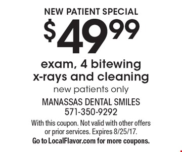 NEW PATIENT SPECIAL. $49.99 exam, 4 bitewing x-rays and cleaning. New patients only. With this coupon. Not valid with other offers or prior services. Expires 8/25/17.Go to LocalFlavor.com for more coupons.