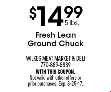 $14.99 5 lbs.Fresh Lean Ground Chuck. With this coupon. Not valid with other offers or prior purchases. Exp. 8-25-17.