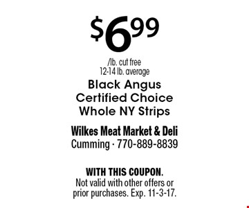 $6.99 /lb. cut free12-14 lb. average Black Angus Certified Choice Whole NY Strips. With this coupon. Not valid with other offers or prior purchases. Exp. 11-3-17.